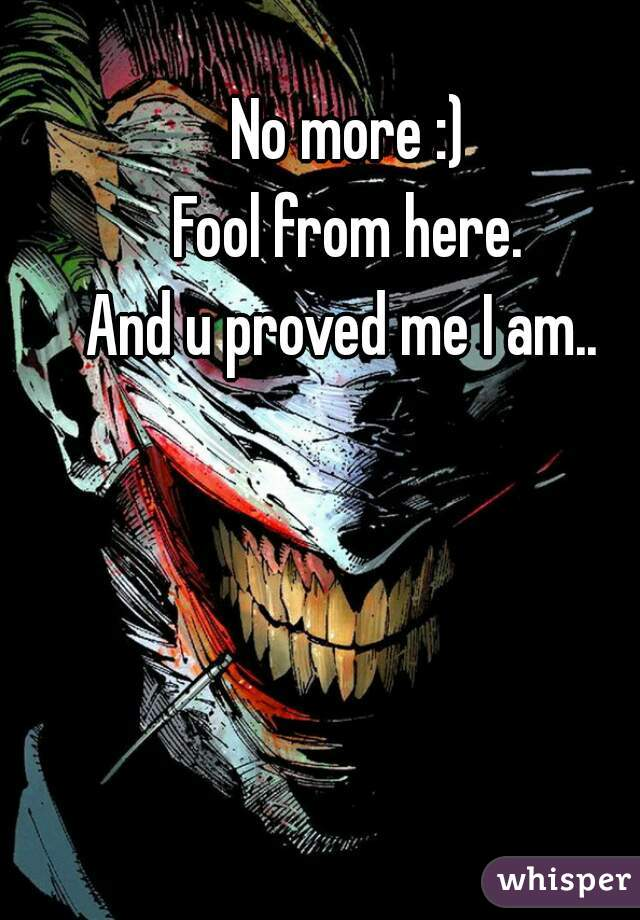 No more :) Fool from here. And u proved me I am..