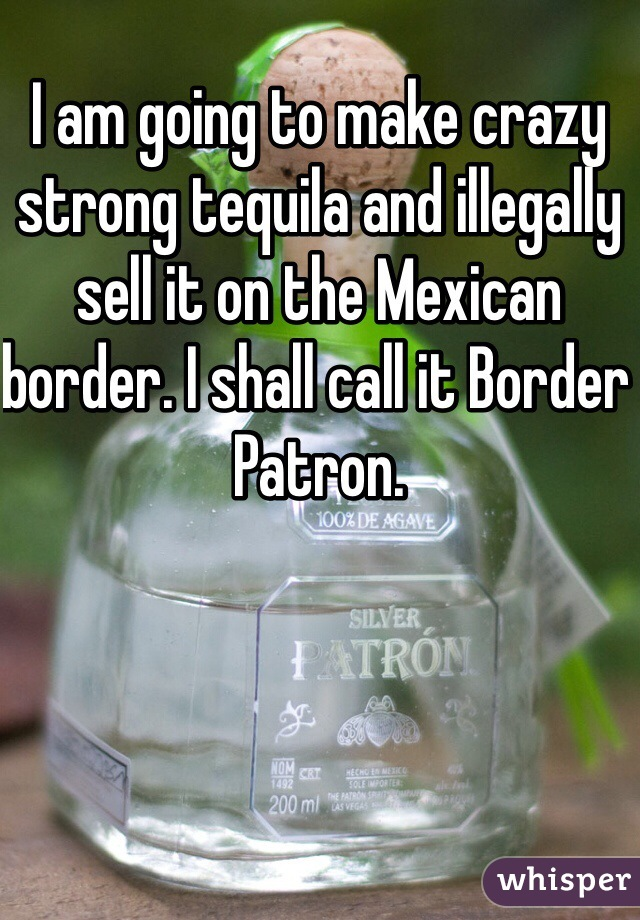 I am going to make crazy strong tequila and illegally sell it on the Mexican border. I shall call it Border Patron.