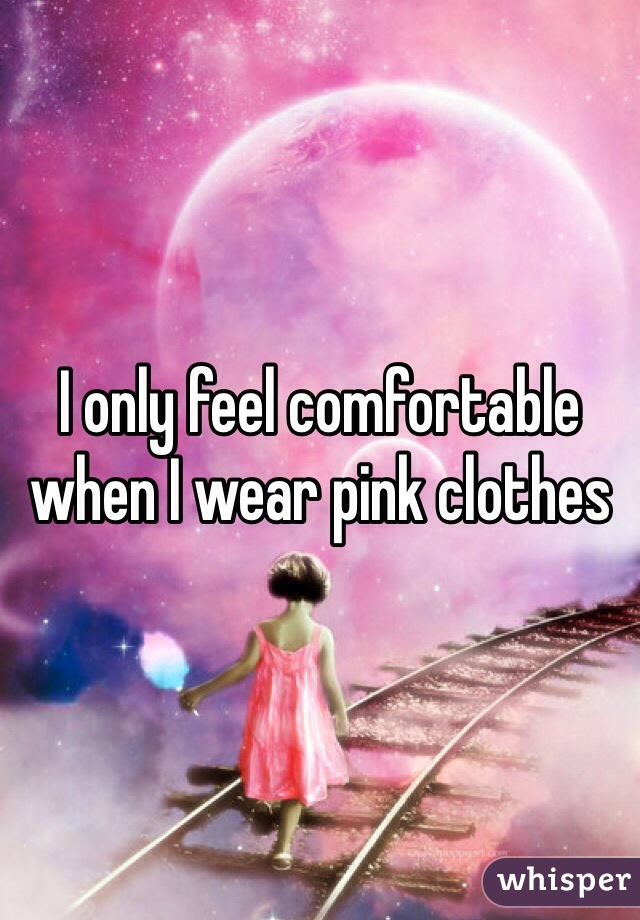 I only feel comfortable when I wear pink clothes
