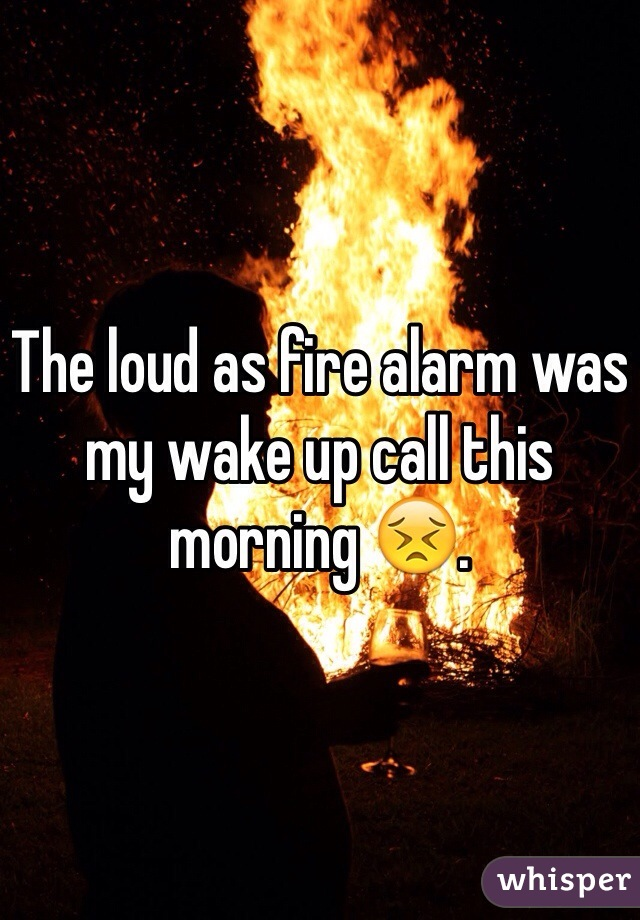 The loud as fire alarm was my wake up call this morning 😣.