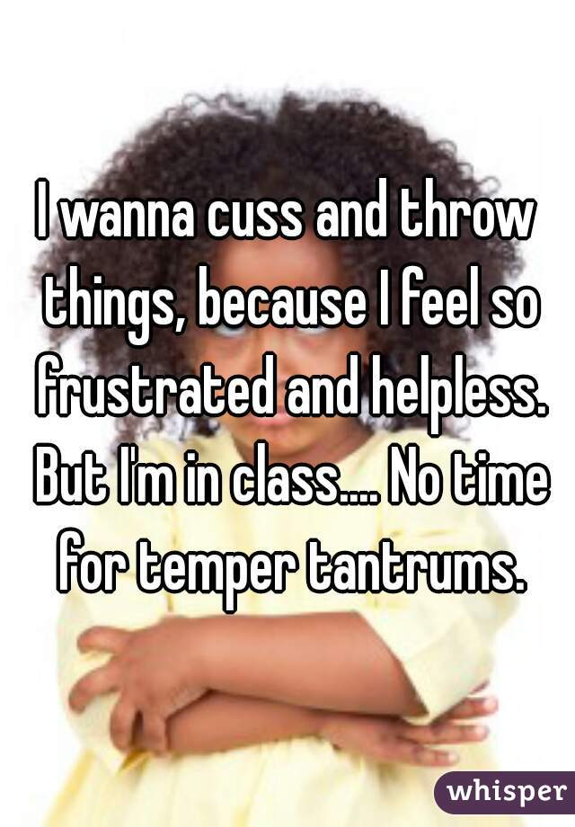 I wanna cuss and throw things, because I feel so frustrated and helpless. But I'm in class.... No time for temper tantrums.