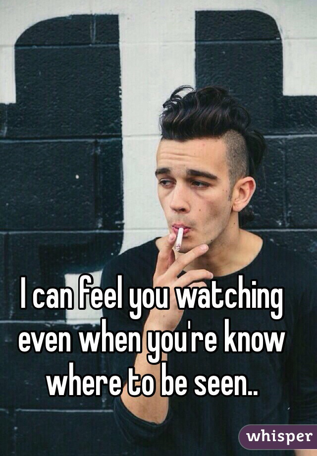 I can feel you watching even when you're know where to be seen..