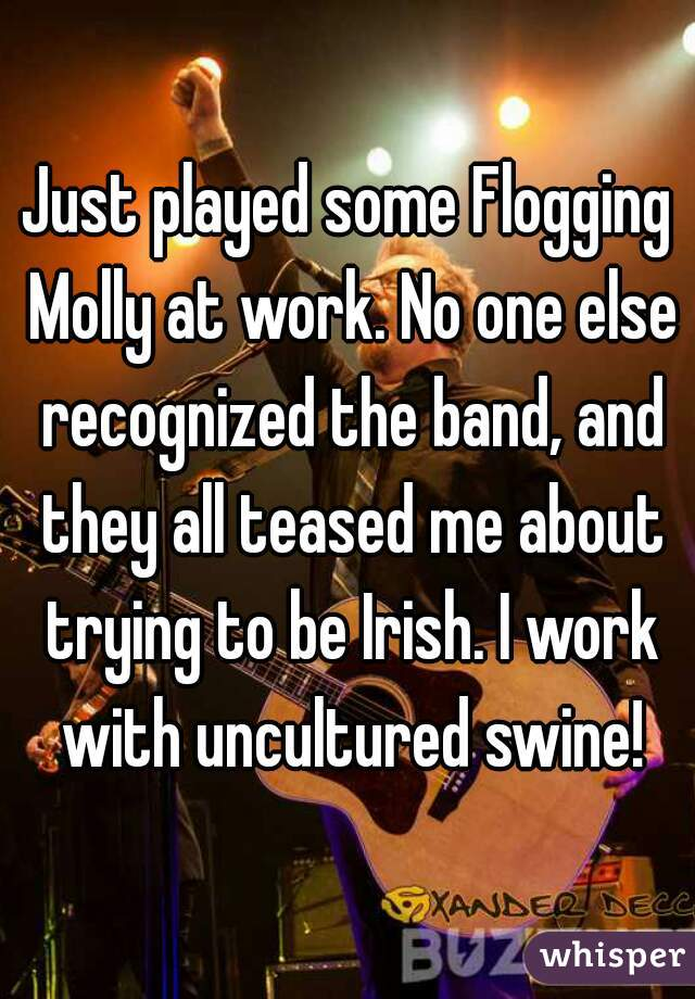 Just played some Flogging Molly at work. No one else recognized the band, and they all teased me about trying to be Irish. I work with uncultured swine!