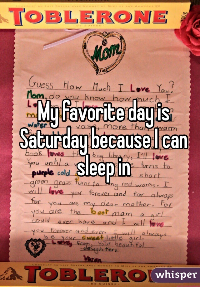 My favorite day is Saturday because I can sleep in