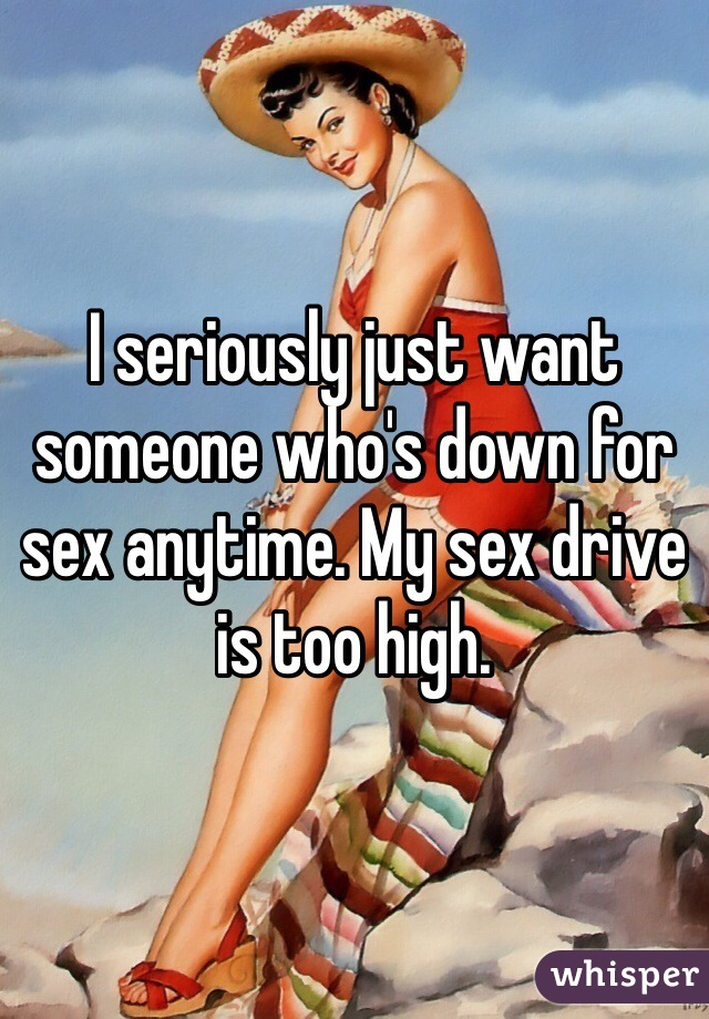 I seriously just want someone who's down for sex anytime. My sex drive is too high.