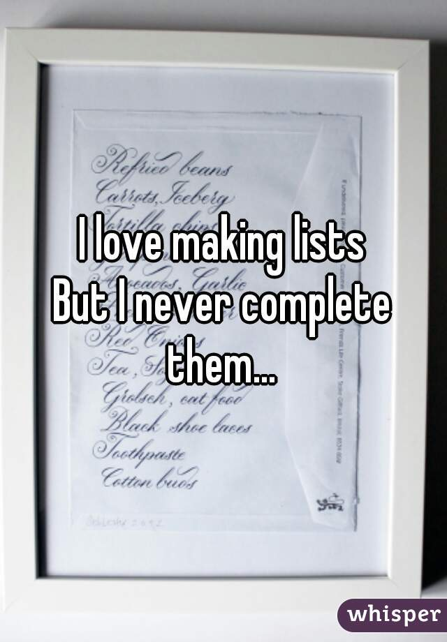 I love making lists  But I never complete them...
