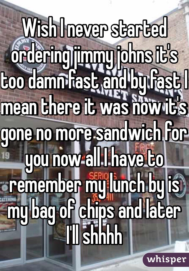 Wish I never started ordering jimmy johns it's too damn fast and by fast I mean there it was now it's gone no more sandwich for you now all I have to remember my lunch by is my bag of chips and later I'll shhhh