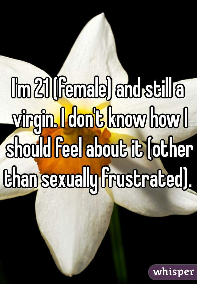 I'm 21 (female) and still a virgin. I don't know how I should feel about it (other than sexually frustrated).