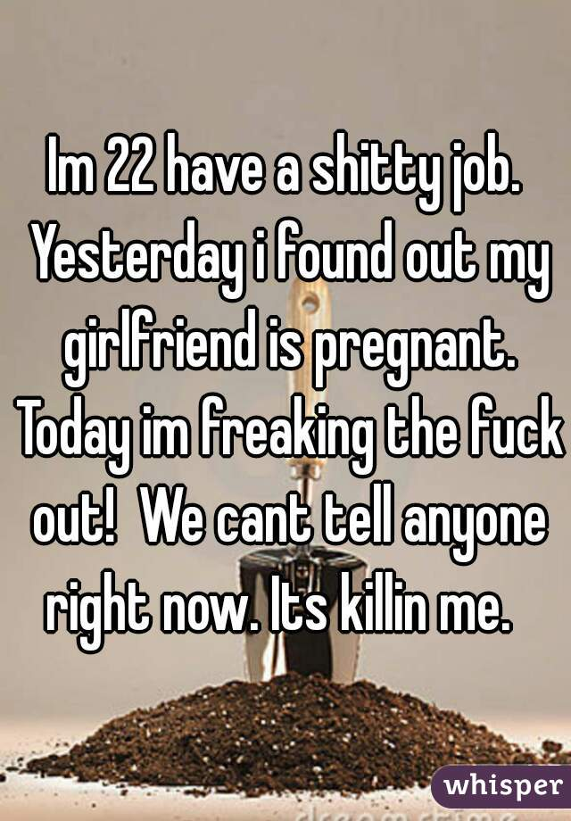 Im 22 have a shitty job. Yesterday i found out my girlfriend is pregnant. Today im freaking the fuck out!  We cant tell anyone right now. Its killin me.