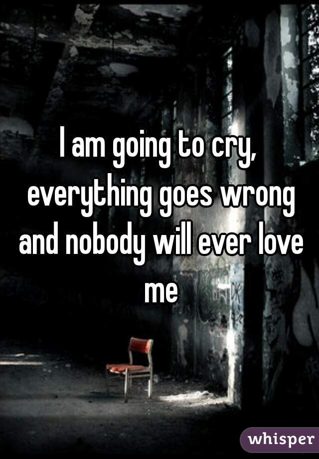 I am going to cry, everything goes wrong and nobody will ever love me