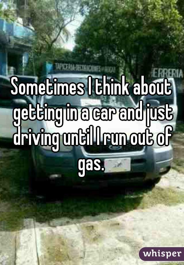 Sometimes I think about getting in a car and just driving until I run out of gas.