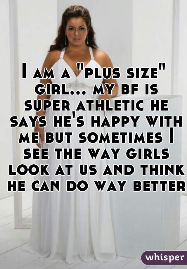 """I am a """"plus size"""" girl... my bf is super athletic he says he's happy with me but sometimes I see the way girls look at us and think he can do way better"""