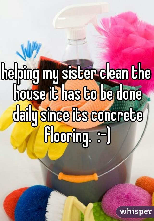 helping my sister clean the house it has to be done daily since its concrete flooring.  :-)