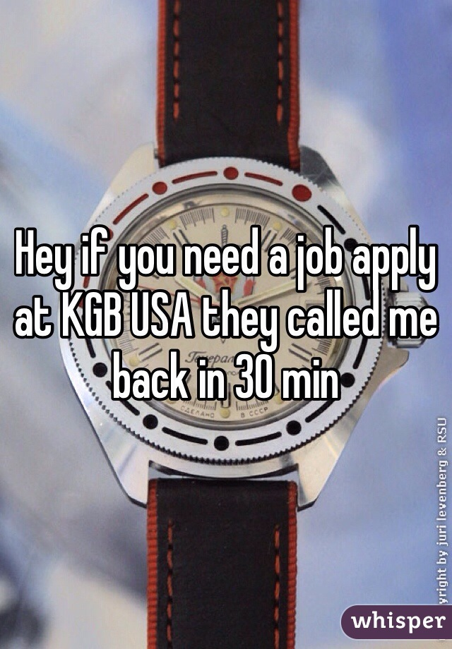 Hey if you need a job apply at KGB USA they called me back in 30 min