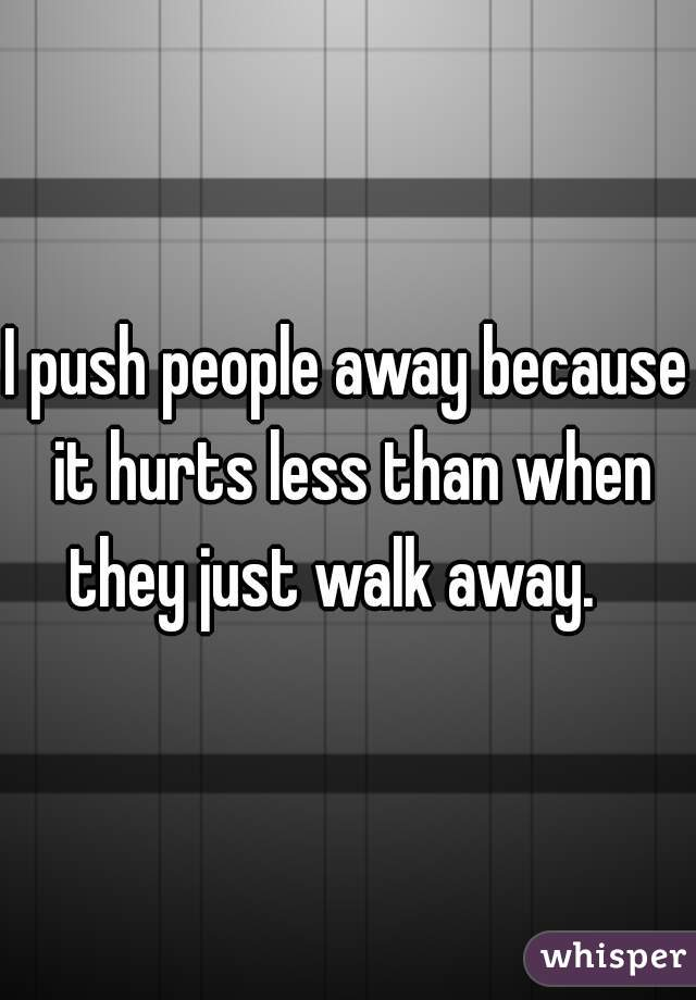 I push people away because it hurts less than when they just walk away.