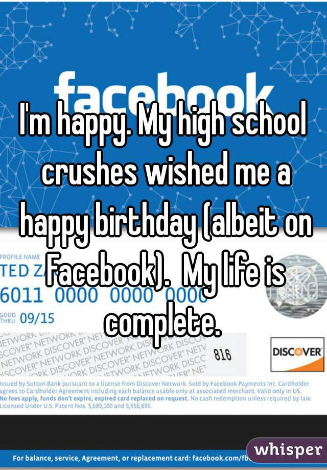I'm happy. My high school crushes wished me a happy birthday (albeit on Facebook).  My life is complete.