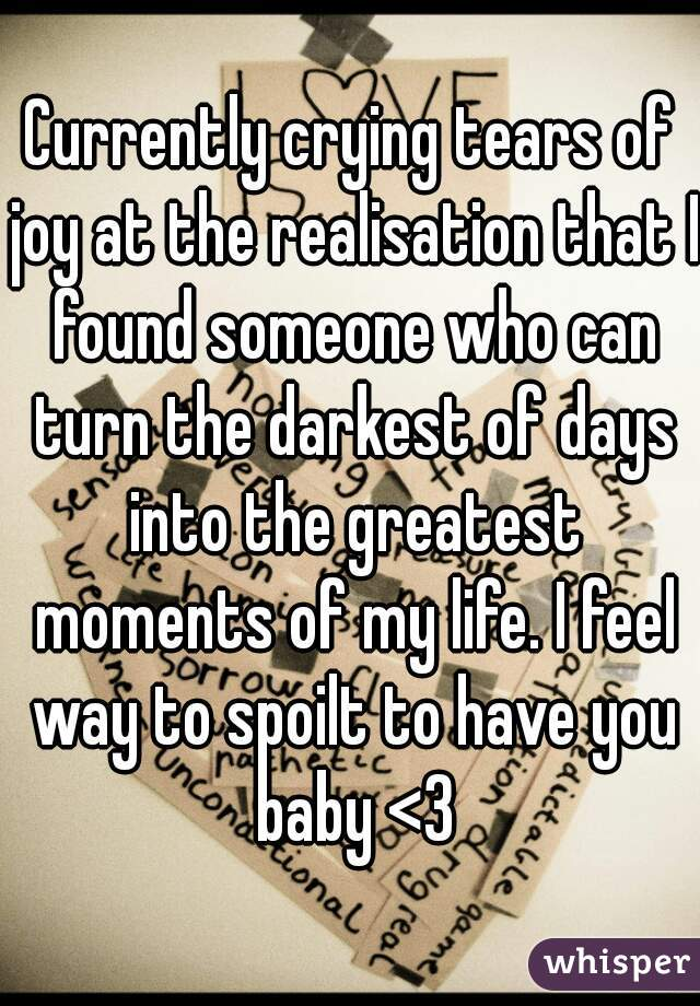 Currently crying tears of joy at the realisation that I found someone who can turn the darkest of days into the greatest moments of my life. I feel way to spoilt to have you baby <3