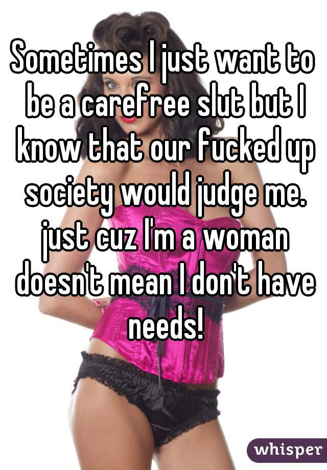 Sometimes I just want to be a carefree slut but I know that our fucked up society would judge me. just cuz I'm a woman doesn't mean I don't have needs!