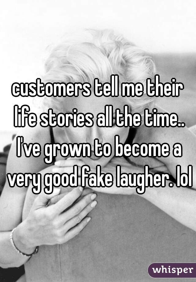 customers tell me their life stories all the time.. I've grown to become a very good fake laugher. lol