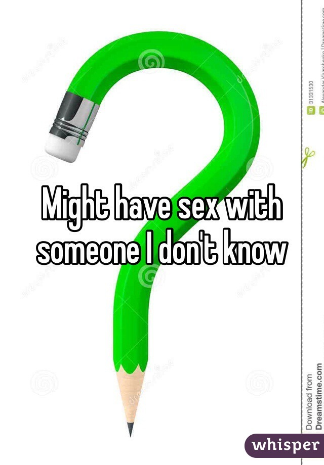 Might have sex with someone I don't know