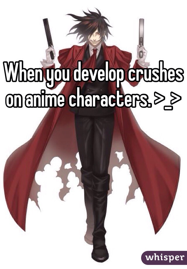 When you develop crushes on anime characters. >_>