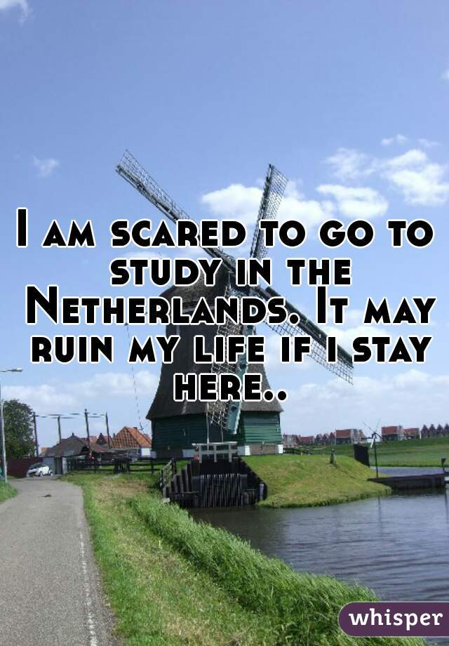 I am scared to go to study in the Netherlands. It may ruin my life if i stay here..