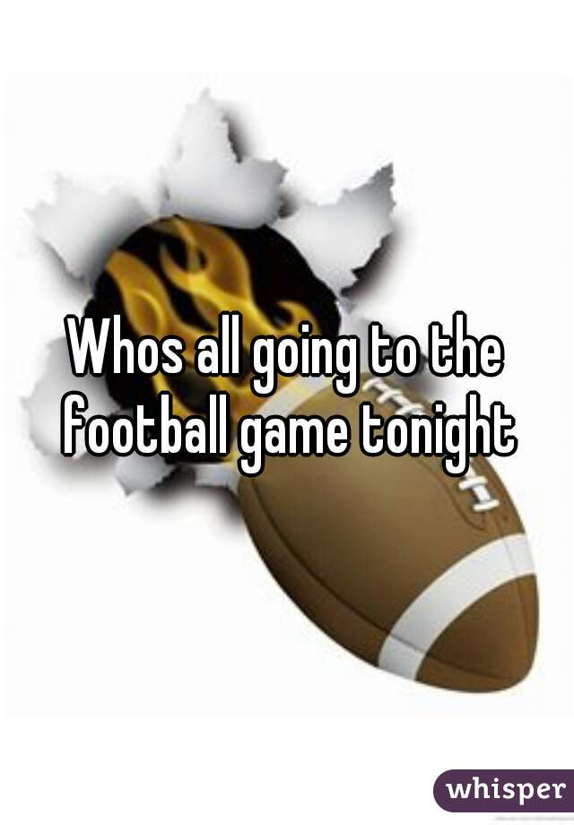 Whos all going to the football game tonight