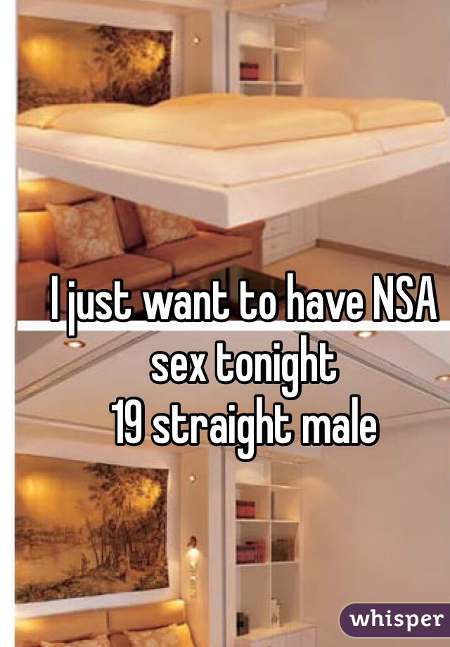 I just want to have NSA sex tonight  19 straight male