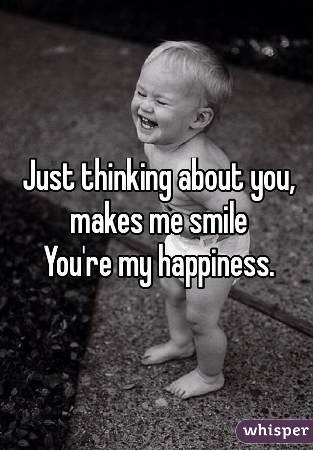 Just thinking about you, makes me smile You're my happiness.