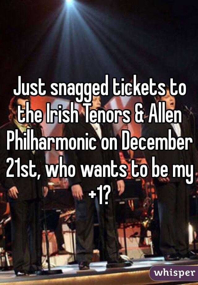 Just snagged tickets to the Irish Tenors & Allen Philharmonic on December 21st, who wants to be my +1?