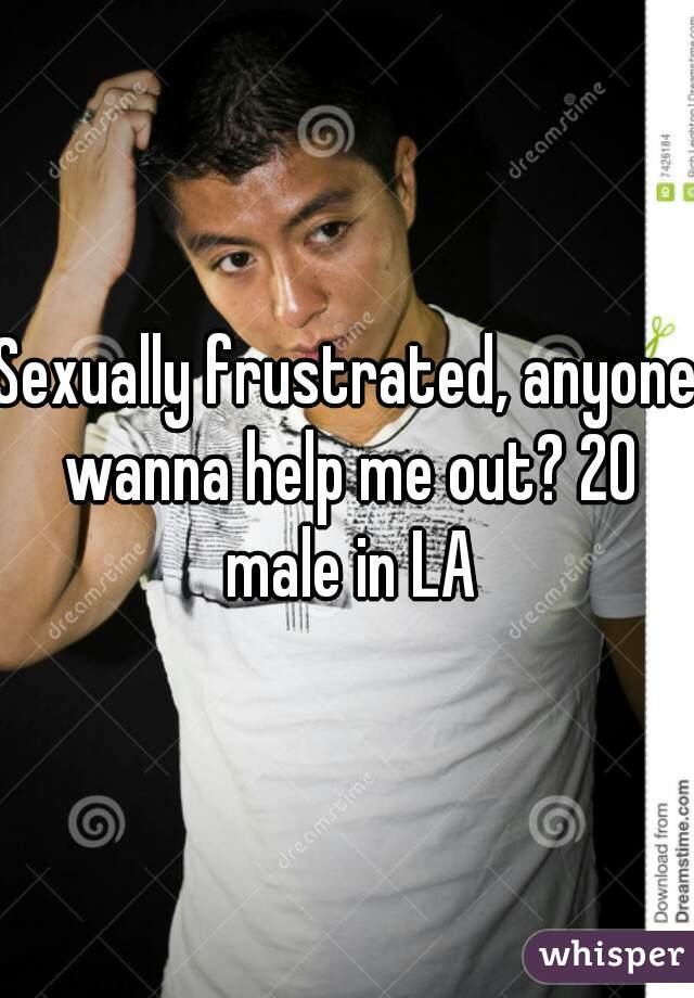 Sexually frustrated, anyone wanna help me out? 20 male in LA