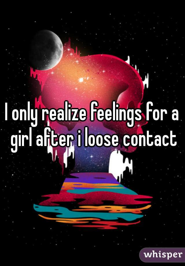 I only realize feelings for a girl after i loose contact