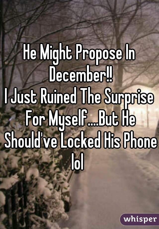 He Might Propose In December!!  I Just Ruined The Surprise For Myself....But He Should've Locked His Phone lol