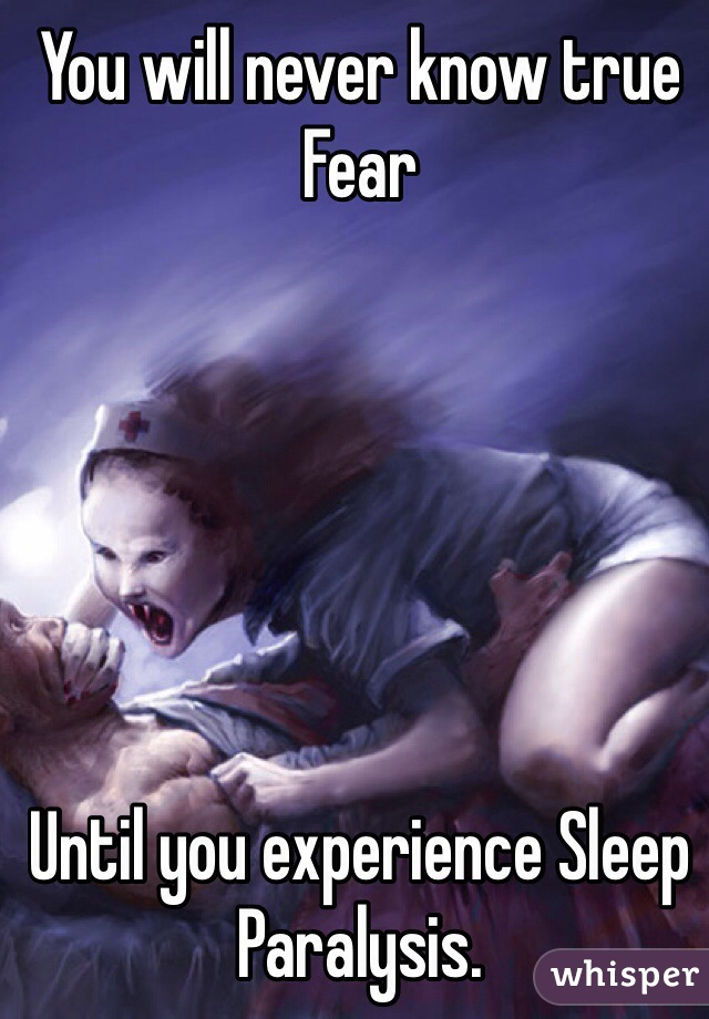 You will never know true Fear       Until you experience Sleep Paralysis.