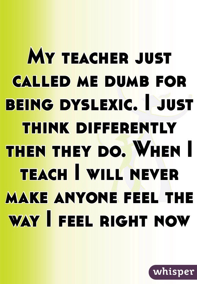 My teacher just called me dumb for being dyslexic. I just think differently then they do. When I teach I will never make anyone feel the way I feel right now