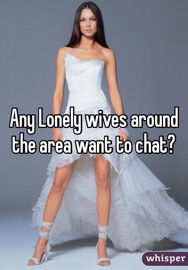 Any Lonely wives around the area want to chat?