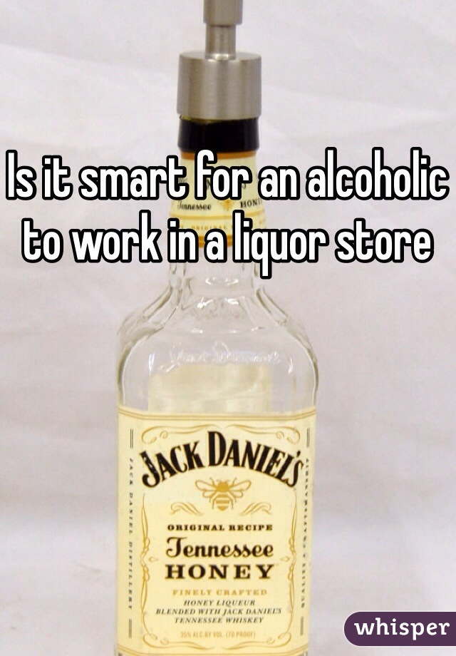 Is it smart for an alcoholic to work in a liquor store