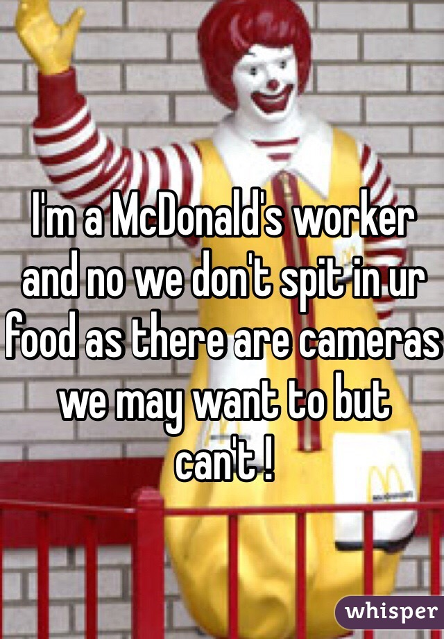 I'm a McDonald's worker and no we don't spit in ur food as there are cameras we may want to but can't !