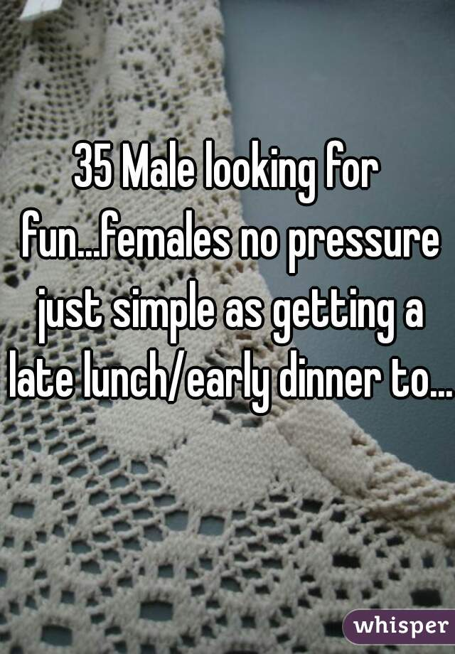 35 Male looking for fun...females no pressure just simple as getting a late lunch/early dinner to...