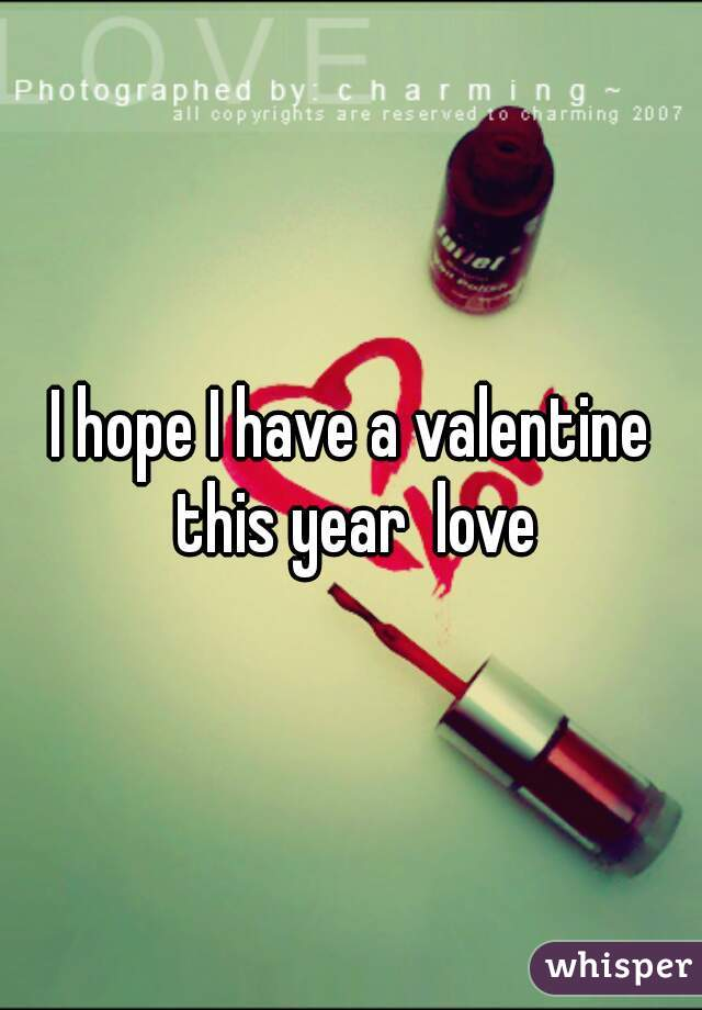 I hope I have a valentine this year  love