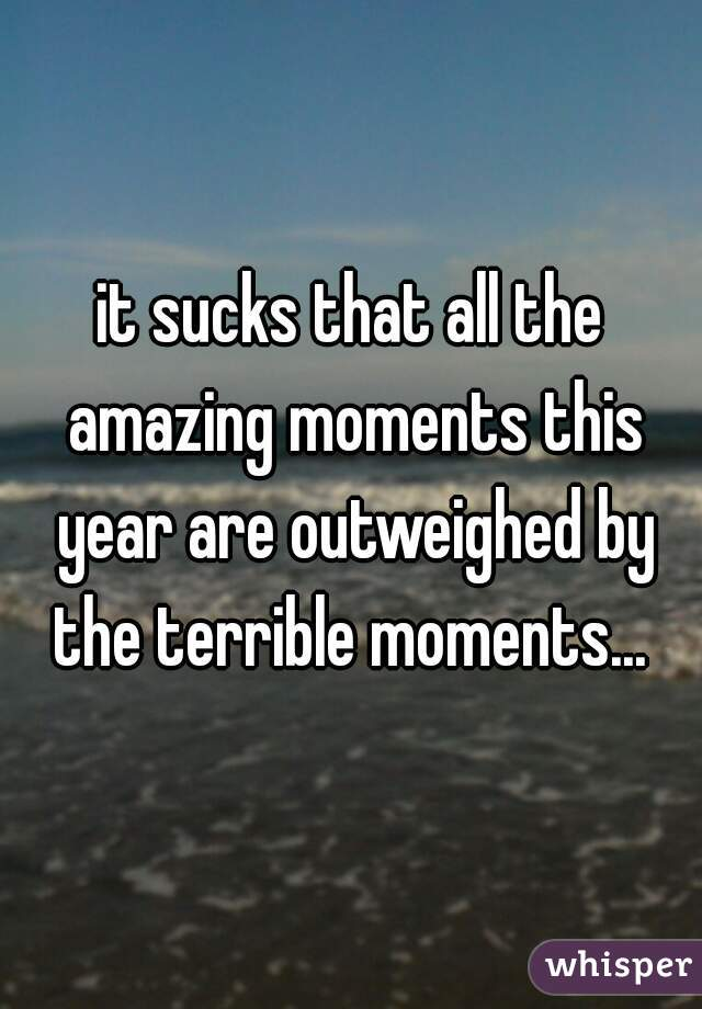 it sucks that all the amazing moments this year are outweighed by the terrible moments...