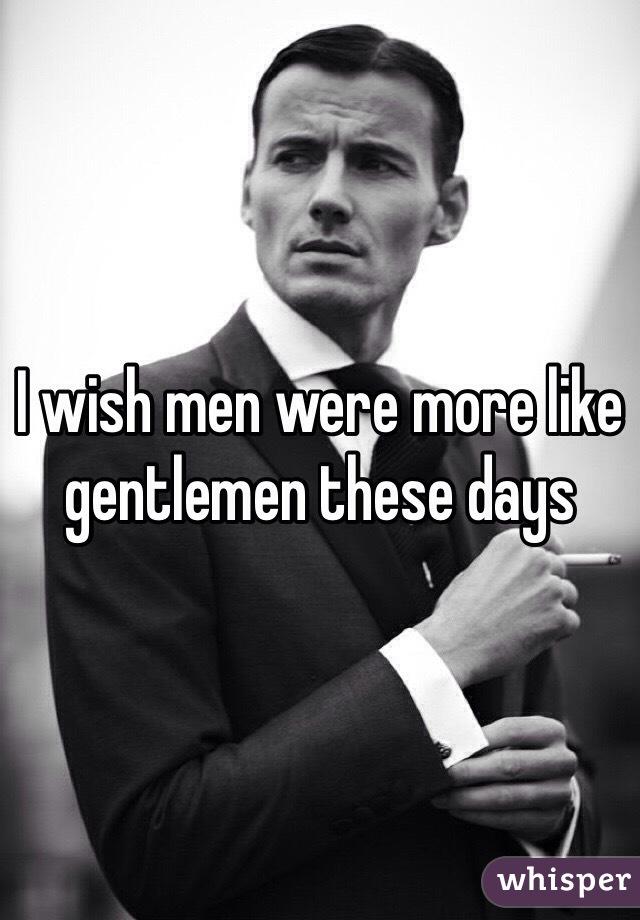 I wish men were more like gentlemen these days