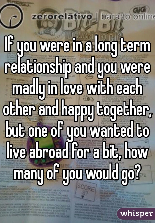 If you were in a long term relationship and you were madly in love with each other and happy together, but one of you wanted to live abroad for a bit, how many of you would go?