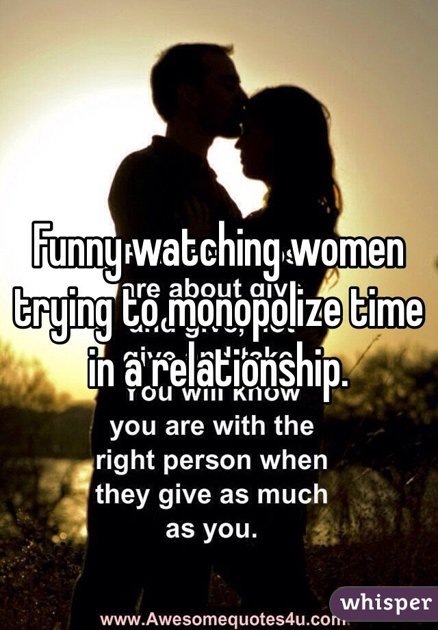 Funny watching women trying to monopolize time in a relationship.
