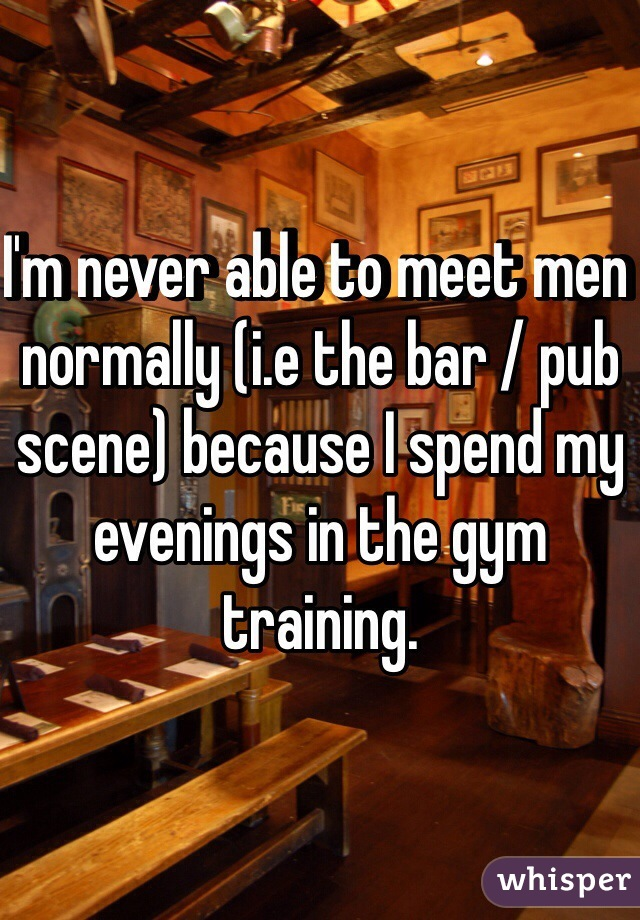 I'm never able to meet men normally (i.e the bar / pub scene) because I spend my evenings in the gym training.