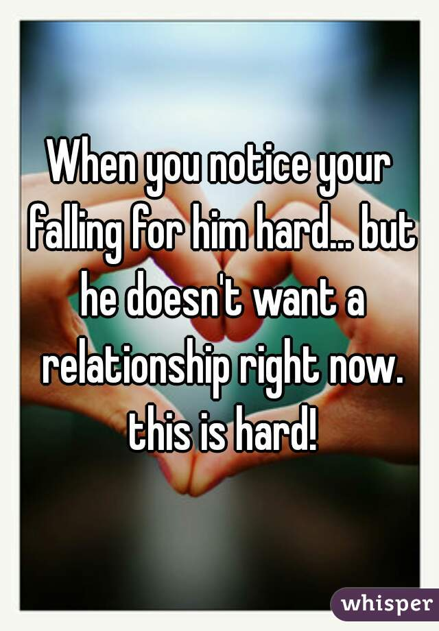 When you notice your falling for him hard... but he doesn't want a relationship right now. this is hard!