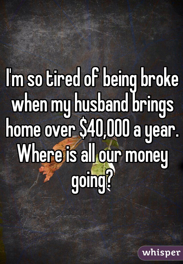 I'm so tired of being broke when my husband brings home over $40,000 a year. Where is all our money going?