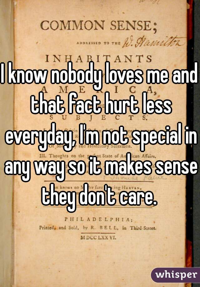 I know nobody loves me and that fact hurt less everyday, I'm not special in any way so it makes sense they don't care.