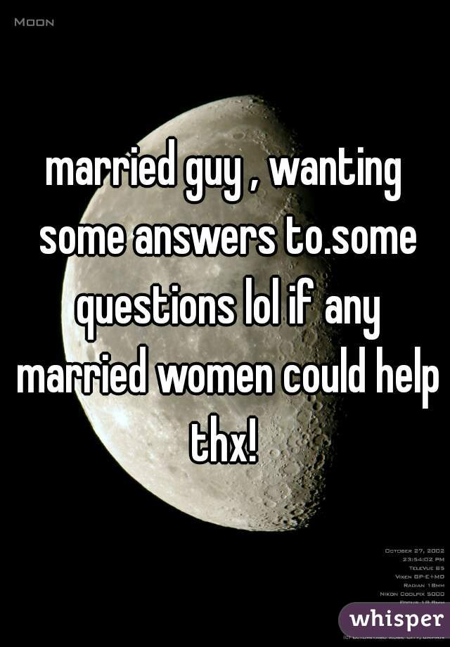 married guy , wanting some answers to.some questions lol if any married women could help thx!