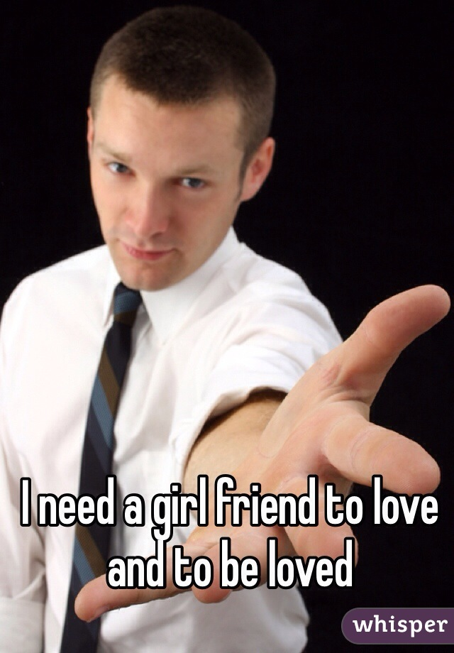 I need a girl friend to love and to be loved